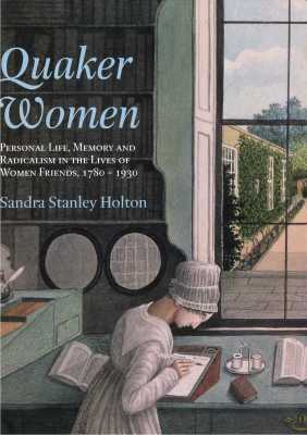 Quaker Women: Personal Life, Memory and Radicalism in the Lives of Women Friends, 1780-1930